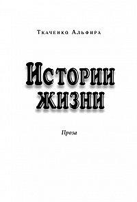 Альфира Ткаченко -Истории жизни. Проза (сборник)