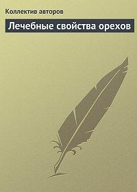 Коллектив Авторов -Лечебные свойства орехов