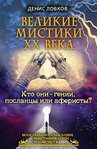Денис Лобков -Великие мистики XX века. Кто они – гении, посланцы или аферисты?