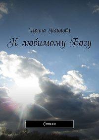 Ирина Павлова -КлюбимомуБогу. Стихи