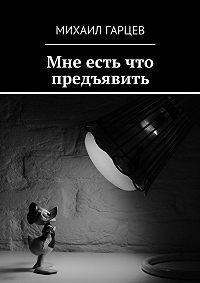 Михаил Гарцев -Мне есть что предъявить
