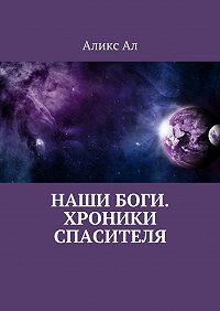 Аликс Ал - Наши боги. Хроники Спасителя