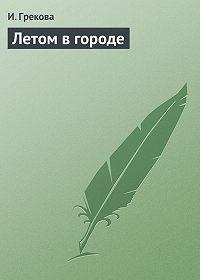 И. Грекова - Летом в городе