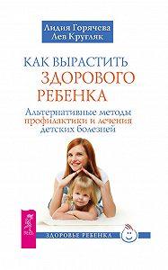 Лев Кругляк, Лидия Горячева - Как вырастить здорового ребенка. Альтернативные методы профилактики и лечения детских болезней