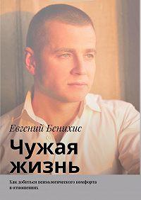 Евгений Александрович Бенихис -Чужая жизнь. Как добиться психологического комфорта вотношениях