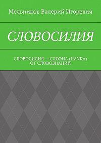 Валерий Мельников -СЛОВОСИЛИЯ. СЛОВОСИЛИЯ– СЛОЭНА (НАУКА) ОТСЛОВОЗНАНИЙ