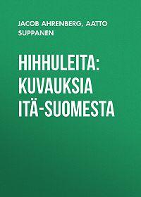 Aatto Suppanen -Hihhuleita: Kuvauksia Itä-Suomesta
