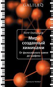 Петр Образцов - Мир, созданный химиками. От философского камня до графена