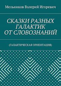 Валерий Мельников -СКАЗКИ РАЗНЫХ ГАЛАКТИК ОТ СЛОВОЗНАНИЙ. (ГАЛАКТИЧЕСКАЯ ОРИЕНТАЦИЯ)