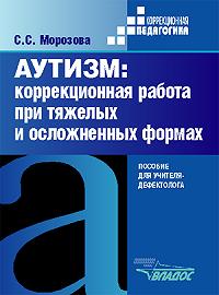 Светлана Сергеевна Морозова -Аутизм: коррекционная работа при тяжелых и осложненных формах