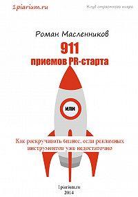 Роман Масленников -911 приемов PR-старта, или Как раскручивать бизнес, если рекламных инструментов уже недостаточно