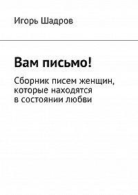 Игорь Шадров -Вам письмо! Сборник писем женщин, которые находятся всостоянии любви