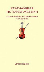 Дарен Хенли -Кратчайшая история музыки. Самый полный и самый краткий справочник