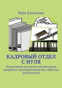 Вера Капылова -Кадровый отдел снуля. Пошаговый алгоритм организации кадрового делопроизводства, образцы документов