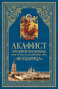 Сборник -Акафист Пресвятой Богородице в честь Ее иконы, именуемой «Всецарица»
