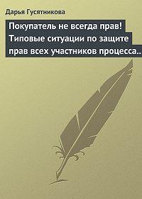 Дарья Гусятникова - Покупатель не всегда прав! Типовые ситуации по защите прав всех участников процесса купли-продажи товаров и услуг