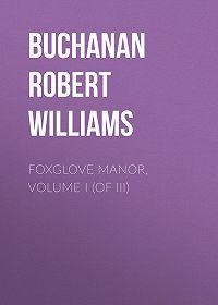 Robert Buchanan -Foxglove Manor, Volume I (of III)