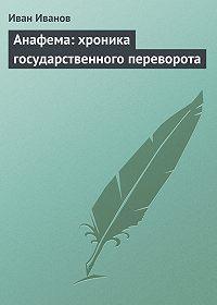 Иван Иванов -Анафема: хроника государственного переворота