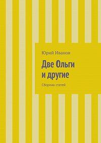 Юрий Иванов -Две Ольги идругие. Сборник статей