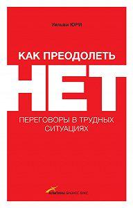 Уилльям Юри - Как преодолеть НЕТ: переговоры в трудных ситуациях