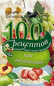 Ирина Вечерская -100 рецептов при гипотонии. Вкусно, полезно, душевно, целебно
