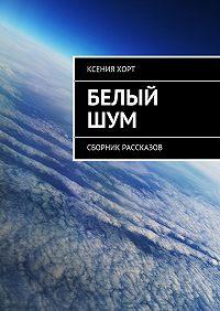 Ксения Хорт -Белый шум. Сборник рассказов