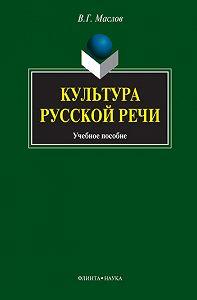 Виктор Георгиевич Маслов -Культура русской речи. Учебное пособие