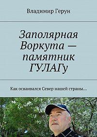 Владимир Герун -Заполярная Воркута– памятник ГУЛАГу. Как осваивался Север нашей страны…