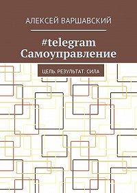 Алексей Варшавский -#telegram Самоуправление. Цель. Результат.Сила