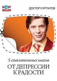 Андрей Курпатов - 5 спасительных шагов. От депрессии к радости