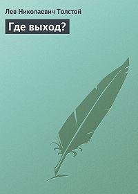 Лев Толстой -Где выход?