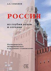 Алексей Соколов -Россия из глубин веков и сегодня. Политическое, экономическое и духовное становление