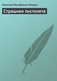 Наталия Ильина - Страшнее пистолета