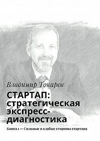 Владимир Токарев - СТАРТАП: стратегическая экспресс-диагностика. Книга 1– Сильные ислабые стороны стартапа