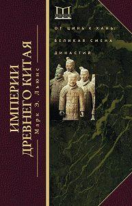 Марк Льюис -Империи Древнего Китая. От Цинь к Хань. Великая смена династий