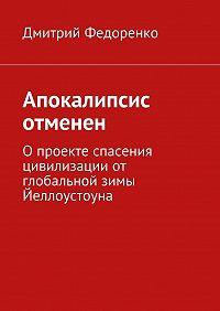 Дмитрий Федоренко -Апокалипсис отменен. О проекте спасения цивилизации от глобальной зимы Йеллоустоуна