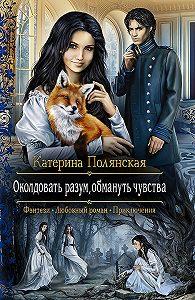 Екатерина Полянская -Околдовать разум, обмануть чувства