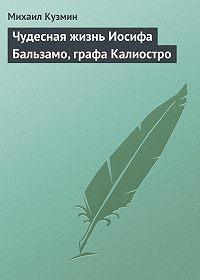 Михаил Кузмин -Чудесная жизнь Иосифа Бальзамо, графа Калиостро