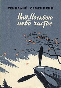 Геннадий Семенихин -Над Москвою небо чистое