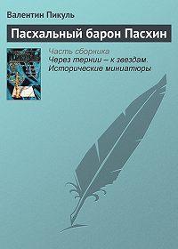 Валентин Пикуль -Пасхальный барон Пасхин