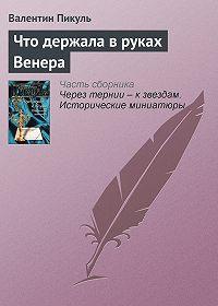 Валентин Пикуль -Что держала в руках Венера