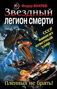 Федор Вихрев -Звездный легион смерти. Пленных не брать!