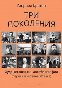 Гавриил Кротов -Три поколения. Художественная автобиография (первая половина ХХ века)