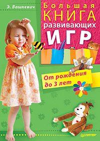 Эльвира Викторовна Вашкевич -Большая книга развивающих игр. От рождения до 3 лет