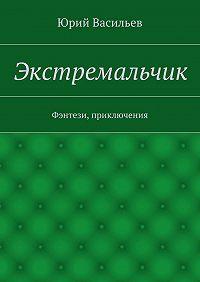 Юрий Васильев - Экстремальчик. Фэнтези, приключения