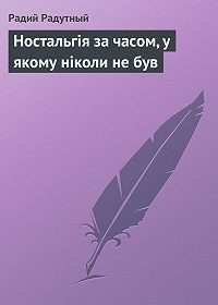 Радий Радутный - Ностальгія за часом, у якому ніколи не був