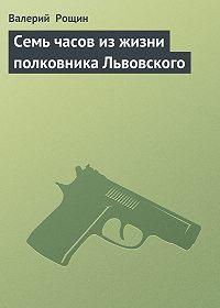 Валерий  Рощин -Семь часов из жизни полковника Львовского