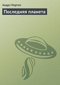 Андрэ Нортон -Последняя планета