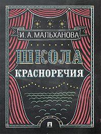 Инна Мальханова - Школа красноречия. Учебно-практический курс речевика-имиджмейкера
