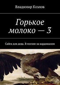 Владимир Козлов -Горькое молоко –3. Сайга для деда. Впогоне закардиналом